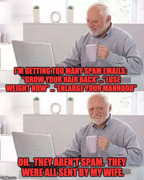 "Hide the Pain Harold Meme | I'M GETTING TOO MANY SPAM EMAILS: ""GROW YOUR HAIR BACK""…""LOSE WEIGHT NOW"" …""ENLARGE YOUR MANHOOD"" OH.  THEY AREN'T SPAM.  THEY WERE ALL SENT 