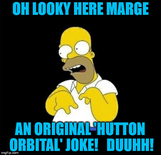 homer | OH LOOKY HERE MARGE AN ORIGINAL 'HUTTON ORBITAL' JOKE!   DUUHH! | image tagged in homer | made w/ Imgflip meme maker