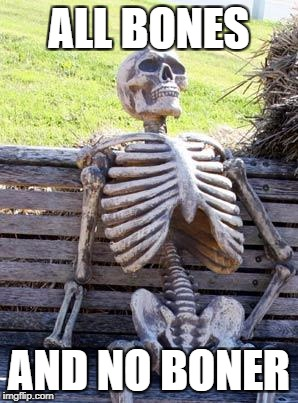 Sucks to be a stiff! | ALL BONES AND NO BONER | image tagged in memes,waiting skeleton,nsfw | made w/ Imgflip meme maker