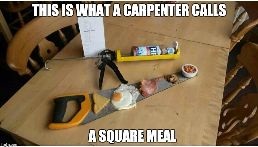 Enjoy your breakfast | THIS IS WHAT A CARPENTER CALLS A SQUARE MEAL | image tagged in pipe_picasso,food | made w/ Imgflip meme maker