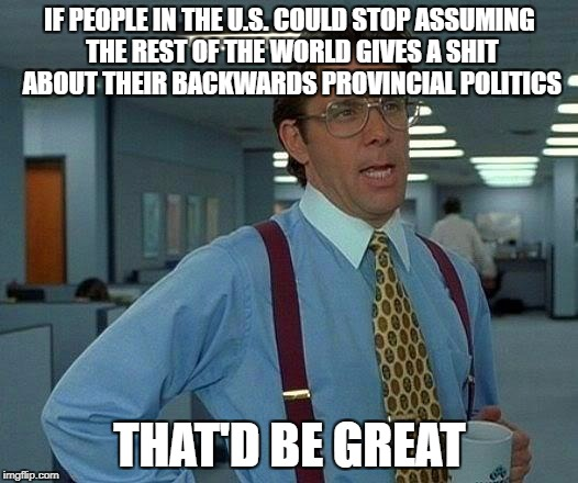 That Would Be Great Meme | IF PEOPLE IN THE U.S. COULD STOP ASSUMING THE REST OF THE WORLD GIVES A SHIT ABOUT THEIR BACKWARDS PROVINCIAL POLITICS THAT'D BE GREAT | image tagged in memes,that would be great | made w/ Imgflip meme maker