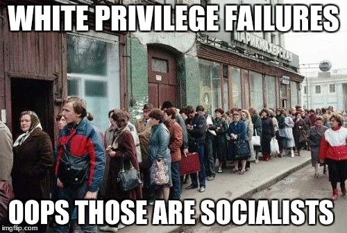 WHITE PRIVILEGE FAILURES OOPS THOSE ARE SOCIALISTS | image tagged in food line | made w/ Imgflip meme maker