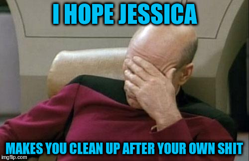 Captain Picard Facepalm Meme | I HOPE JESSICA MAKES YOU CLEAN UP AFTER YOUR OWN SHIT | image tagged in memes,captain picard facepalm | made w/ Imgflip meme maker