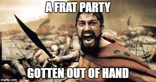 Sparta Leonidas Meme | A FRAT PARTY GOTTEN OUT OF HAND | image tagged in memes,sparta leonidas | made w/ Imgflip meme maker