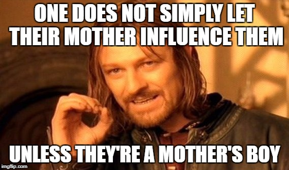 One Does Not Simply Meme | ONE DOES NOT SIMPLY LET THEIR MOTHER INFLUENCE THEM UNLESS THEY'RE A MOTHER'S BOY | image tagged in memes,one does not simply | made w/ Imgflip meme maker