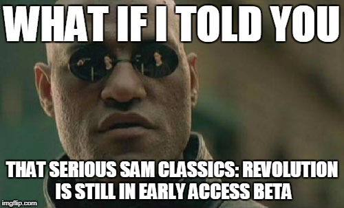 Matrix Morpheus Meme | WHAT IF I TOLD YOU THAT SERIOUS SAM CLASSICS: REVOLUTION IS STILL IN EARLY ACCESS BETA | image tagged in memes,matrix morpheus | made w/ Imgflip meme maker