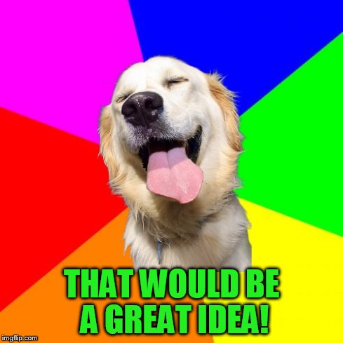 Anti Pun Dog | THAT WOULD BE A GREAT IDEA! | image tagged in anti pun dog | made w/ Imgflip meme maker