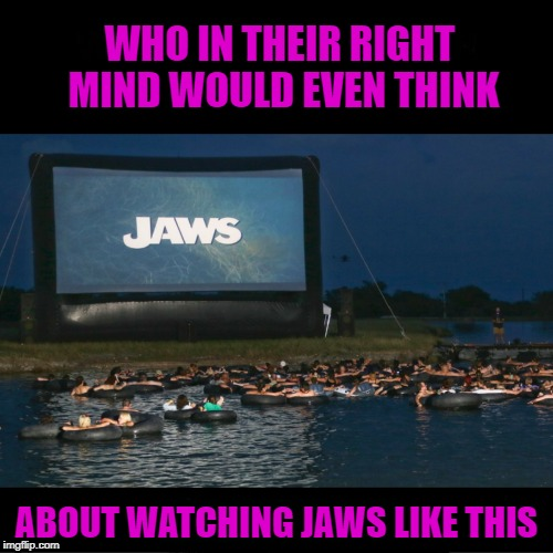 Movie Week Oct 22 - 29 ( A SpursFanFromAround and haramisbae event) | WHO IN THEIR RIGHT MIND WOULD EVEN THINK ABOUT WATCHING JAWS LIKE THIS | image tagged in jaws,memes,movie week,insanity,funny,crazy | made w/ Imgflip meme maker