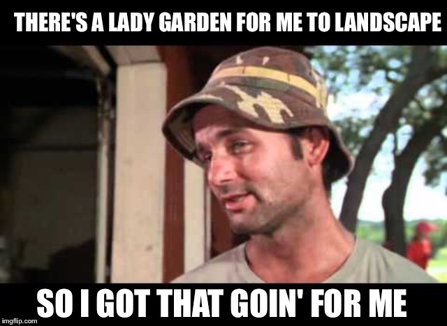 THERE'S A LADY GARDEN FOR ME TO LANDSCAPE SO I GOT THAT GOIN' FOR ME | made w/ Imgflip meme maker