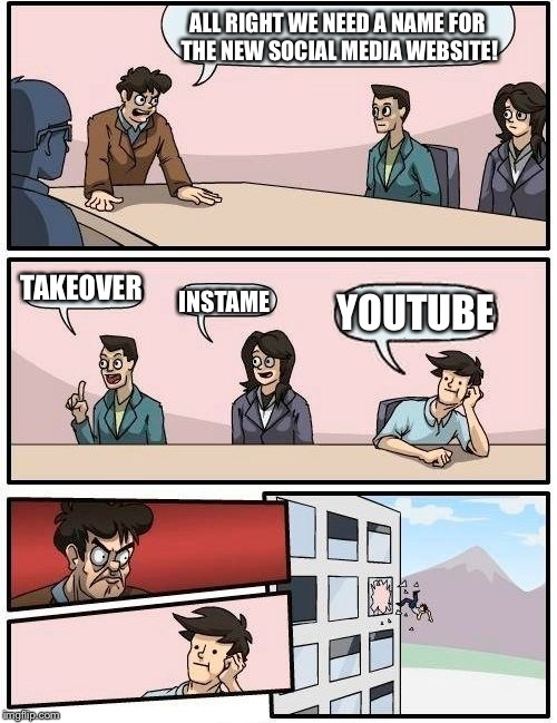 Boardroom Meeting Suggestion Meme | ALL RIGHT WE NEED A NAME FOR THE NEW SOCIAL MEDIA WEBSITE! TAKEOVER INSTAME YOUTUBE | image tagged in memes,boardroom meeting suggestion | made w/ Imgflip meme maker