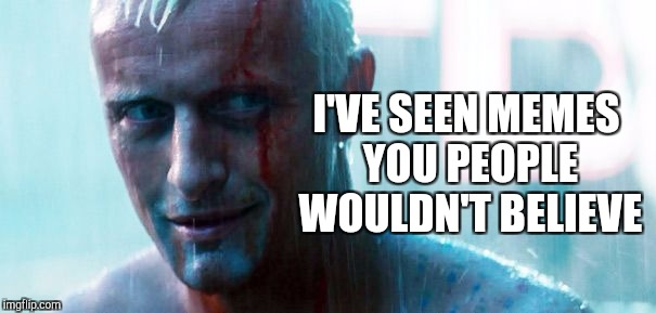 Use a movie pic or quote for Movie Week, Oct 22 - 29 ( A SpursFanFromAround and haramisbae event) | I'VE SEEN MEMES YOU PEOPLE WOULDN'T BELIEVE | image tagged in blade runner,roy batty,jbmemegeek,movie quotes,movie week,movies | made w/ Imgflip meme maker
