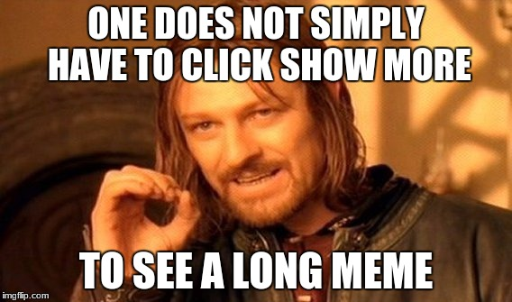 great new update look what you done did go and do with your long memes raydog |  ONE DOES NOT SIMPLY HAVE TO CLICK SHOW MORE; TO SEE A LONG MEME | image tagged in memes,one does not simply | made w/ Imgflip meme maker