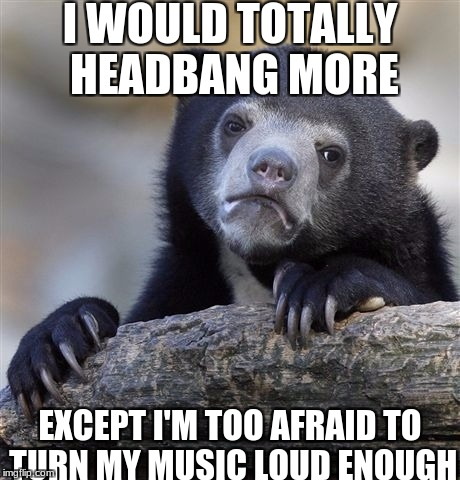 especially Rammstein, no one english truly understands how awesome they are | I WOULD TOTALLY HEADBANG MORE EXCEPT I'M TOO AFRAID TO TURN MY MUSIC LOUD ENOUGH | image tagged in memes,confession bear,freshalicous,slowstack | made w/ Imgflip meme maker