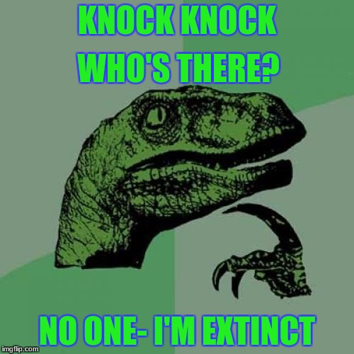 No one home | KNOCK KNOCK NO ONE- I'M EXTINCT WHO'S THERE? | image tagged in memes,philosoraptor | made w/ Imgflip meme maker