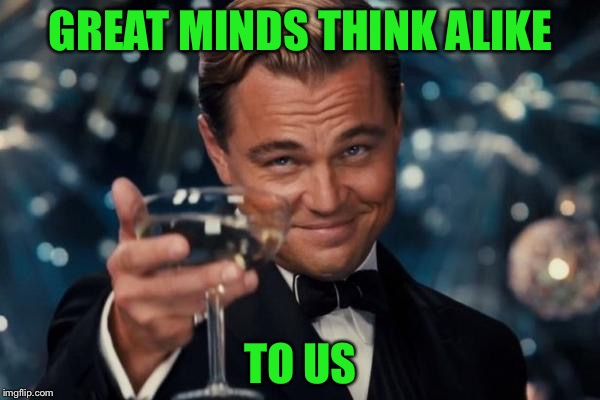 Leonardo Dicaprio Cheers Meme | GREAT MINDS THINK ALIKE TO US | image tagged in memes,leonardo dicaprio cheers | made w/ Imgflip meme maker