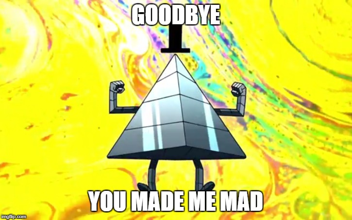 GOODBYE YOU MADE ME MAD | image tagged in bill physical form | made w/ Imgflip meme maker