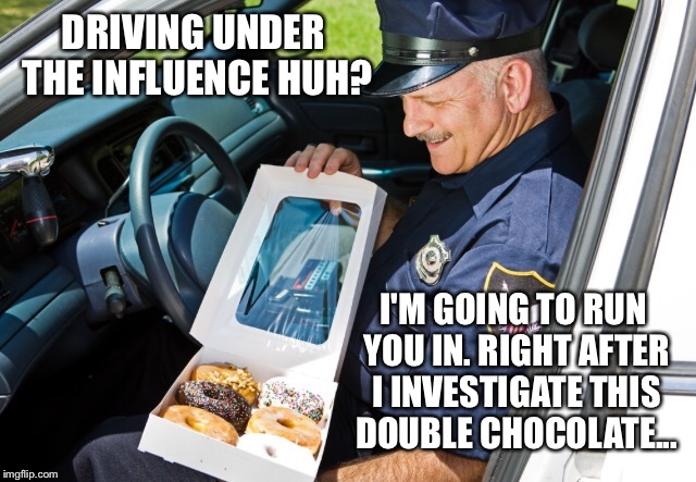 DRIVING UNDER THE INFLUENCE HUH? I'M GOING TO RUN YOU IN. RIGHT AFTER I INVESTIGATE THIS DOUBLE CHOCOLATE... | made w/ Imgflip meme maker