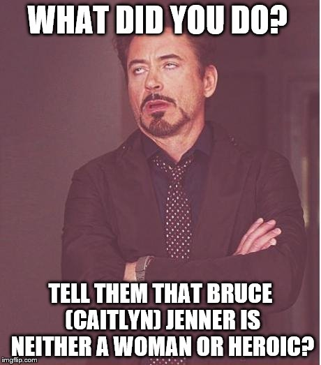 Face You Make Robert Downey Jr Meme | WHAT DID YOU DO? TELL THEM THAT BRUCE (CAITLYN) JENNER IS NEITHER A WOMAN OR HEROIC? | image tagged in memes,face you make robert downey jr | made w/ Imgflip meme maker