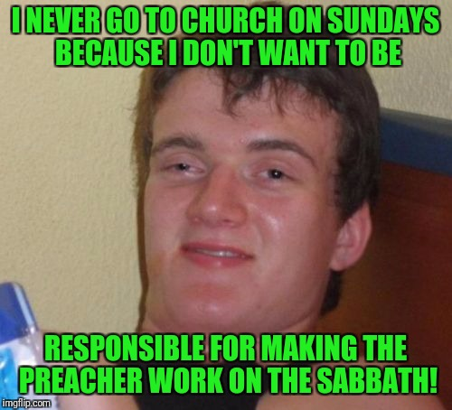 Who came up with this system anyways? | I NEVER GO TO CHURCH ON SUNDAYS BECAUSE I DON'T WANT TO BE RESPONSIBLE FOR MAKING THE PREACHER WORK ON THE SABBATH! | image tagged in memes,10 guy,church,sabbath,sunday morning | made w/ Imgflip meme maker