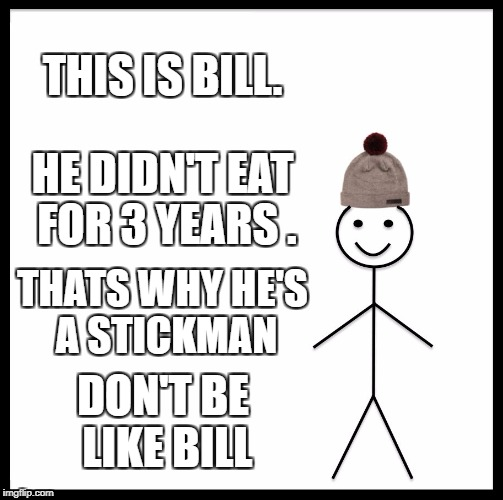Be Like Bill Meme | THIS IS BILL. HE DIDN'T EAT FOR 3 YEARS . THATS WHY HE'S A STICKMAN DON'T BE LIKE BILL | image tagged in memes,be like bill | made w/ Imgflip meme maker
