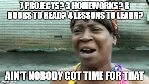 Aint Nobody Got Time For That Meme | 7 PROJECTS? 3 HOMEWORKS? 8 BOOKS TO READ? 4 LESSONS TO LEARN? AIN'T NOBODY GOT TIME FOR THAT | image tagged in memes,aint nobody got time for that | made w/ Imgflip meme maker