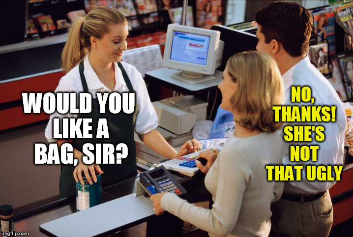 WOULD YOU LIKE A BAG, SIR? NO, THANKS! SHE'S NOT THAT UGLY | made w/ Imgflip meme maker