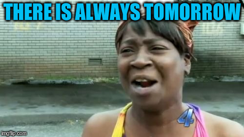 Aint Nobody Got Time For That Meme | THERE IS ALWAYS TOMORROW | image tagged in memes,aint nobody got time for that | made w/ Imgflip meme maker