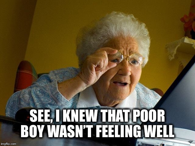Grandma Finds The Internet Meme | SEE, I KNEW THAT POOR BOY WASN'T FEELING WELL | image tagged in memes,grandma finds the internet | made w/ Imgflip meme maker