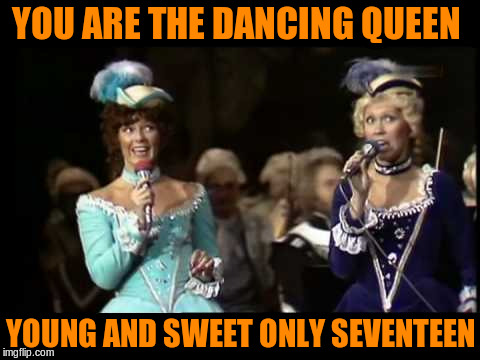 YOU ARE THE DANCING QUEEN YOUNG AND SWEET ONLY SEVENTEEN | made w/ Imgflip meme maker