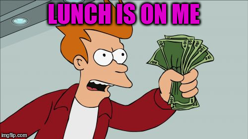 LUNCH IS ON ME | made w/ Imgflip meme maker