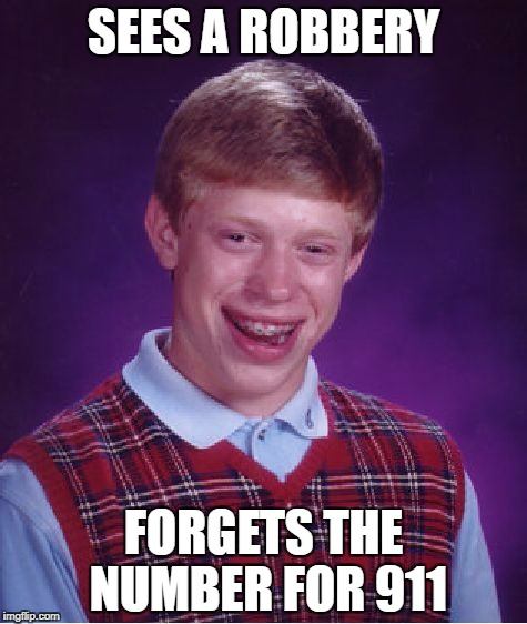 Bad Luck Brian Meme | SEES A ROBBERY FORGETS THE NUMBER FOR 911 | image tagged in memes,bad luck brian | made w/ Imgflip meme maker