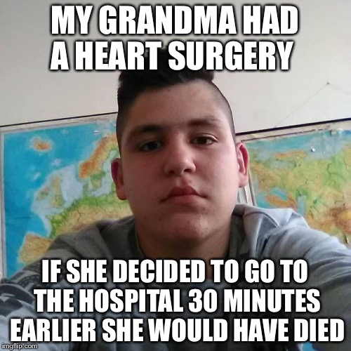This is what he said back in September  | MY GRANDMA HAD A HEART SURGERY IF SHE DECIDED TO GO TO THE HOSPITAL 30 MINUTES EARLIER SHE WOULD HAVE DIED | image tagged in stupid student stan,grandma,heart,funny,memes,dank memes | made w/ Imgflip meme maker