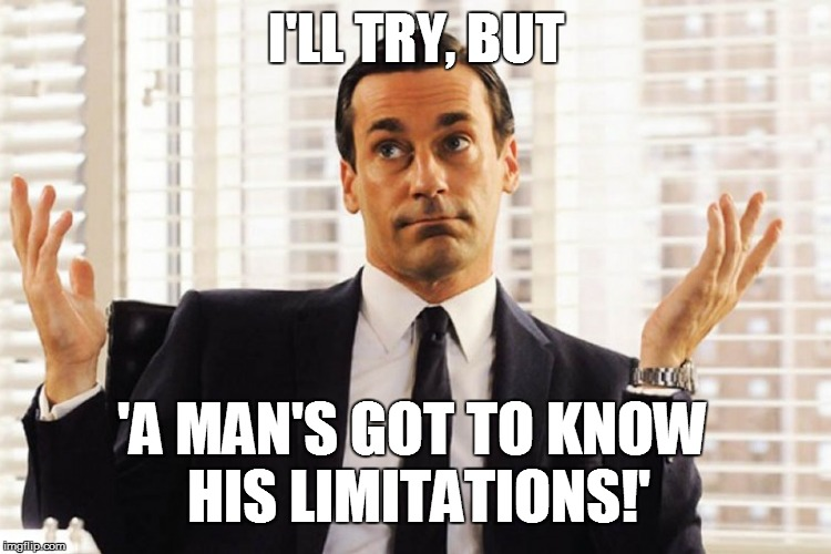 I'LL TRY, BUT 'A MAN'S GOT TO KNOW HIS LIMITATIONS!' | made w/ Imgflip meme maker