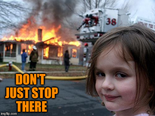 Disaster Girl Meme | DON'T JUST STOP THERE | image tagged in memes,disaster girl | made w/ Imgflip meme maker