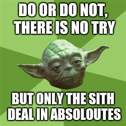 Advice Yoda Meme | DO OR DO NOT, THERE IS NO TRY BUT ONLY THE SITH DEAL IN ABSOLOUTES | image tagged in memes,advice yoda | made w/ Imgflip meme maker