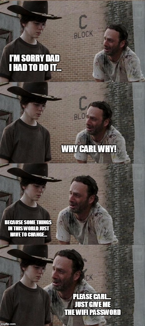 Rick and Carl Long Meme | I'M SORRY DAD I HAD TO DO IT... WHY CARL WHY! BECAUSE SOME THINGS IN THIS WORLD JUST HAVE TO CHANGE... PLEASE CARL... JUST GIVE ME THE WIFI  | image tagged in memes,rick and carl long | made w/ Imgflip meme maker