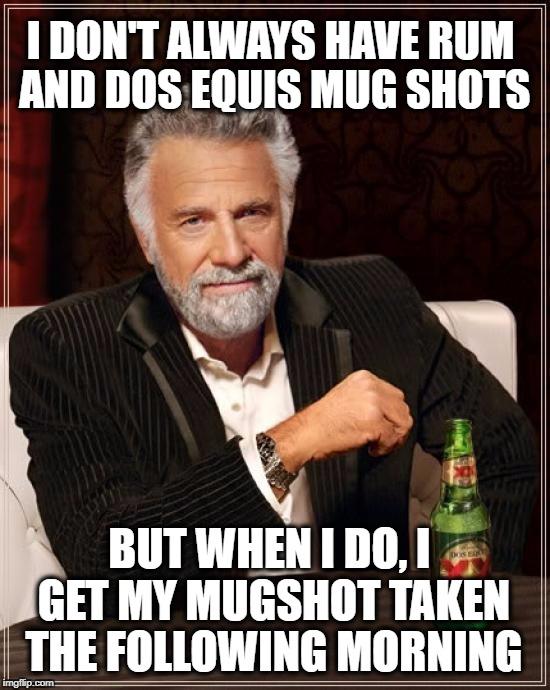 Drunken Words O' Wisdom #15 | I DON'T ALWAYS HAVE RUM AND DOS EQUIS MUG SHOTS BUT WHEN I DO, I GET MY MUGSHOT TAKEN THE FOLLOWING MORNING | image tagged in memes,the most interesting man in the world,drunken words wisdom | made w/ Imgflip meme maker