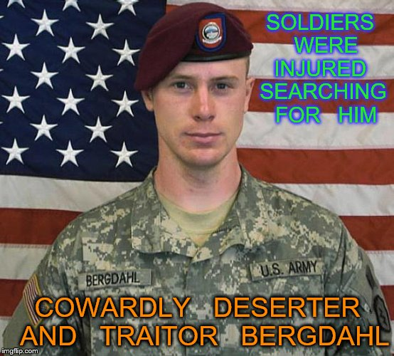 Bergdahl | SOLDIERS   WERE  INJURED   SEARCHING   FOR   HIM COWARDLY   DESERTER  AND   TRAITOR   BERGDAHL | image tagged in bergdahl | made w/ Imgflip meme maker