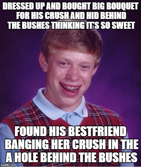 ...he stayed for a minute to watch... and then realized tears comin out of his eyes | DRESSED UP AND BOUGHT BIG BOUQUET FOR HIS CRUSH AND HID BEHIND THE BUSHES THINKING IT'S SO SWEET FOUND HIS BESTFRIEND BANGING HER CRUSH IN T | image tagged in memes,bad luck brian | made w/ Imgflip meme maker