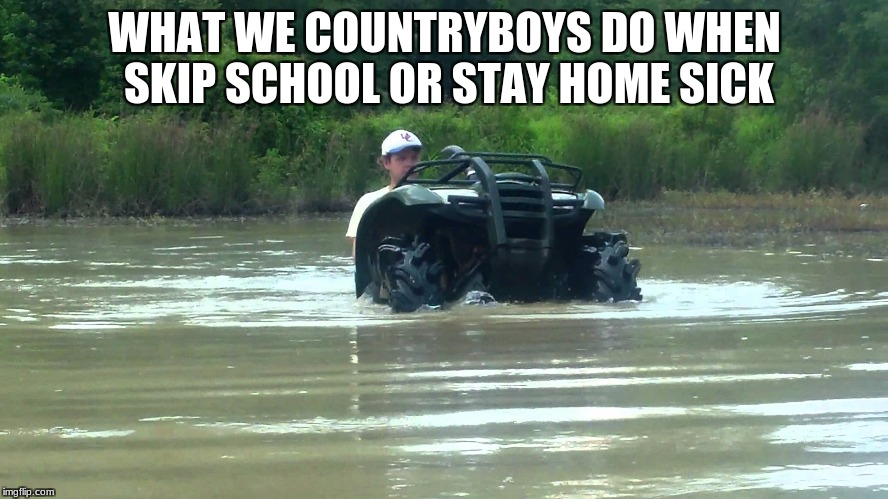 WHAT WE COUNTRYBOYS DO WHEN SKIP SCHOOL OR STAY HOME SICK | image tagged in memes | made w/ Imgflip meme maker