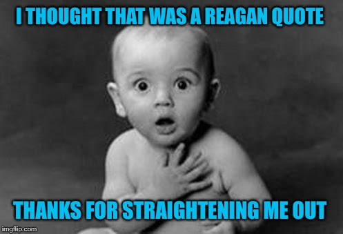 I THOUGHT THAT WAS A REAGAN QUOTE THANKS FOR STRAIGHTENING ME OUT | made w/ Imgflip meme maker
