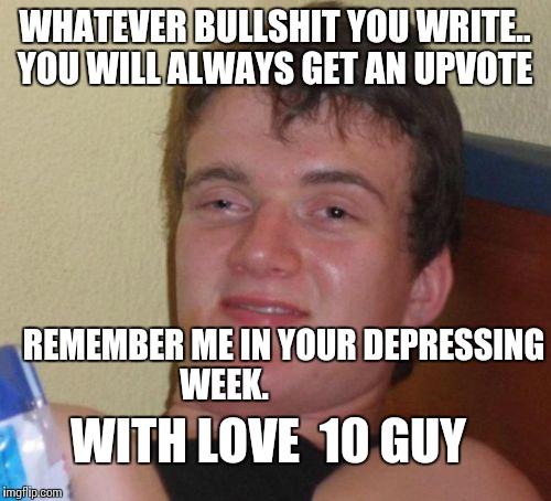 10 Guy Meme | WHATEVER BULLSHIT YOU WRITE.. YOU WILL ALWAYS GET AN UPVOTE REMEMBER ME IN YOUR DEPRESSING WEEK. WITH LOVE  10 GUY | image tagged in memes,10 guy | made w/ Imgflip meme maker