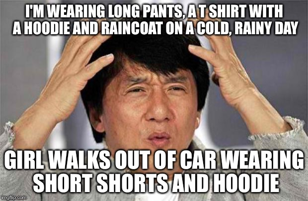 Epic Jackie Chan HQ | I'M WEARING LONG PANTS, A T SHIRT WITH A HOODIE AND RAINCOAT ON A COLD, RAINY DAY GIRL WALKS OUT OF CAR WEARING SHORT SHORTS AND HOODIE | image tagged in epic jackie chan hq | made w/ Imgflip meme maker