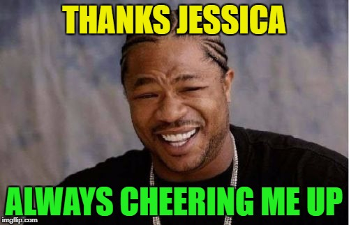 Yo Dawg Heard You Meme | THANKS JESSICA ALWAYS CHEERING ME UP | image tagged in memes,yo dawg heard you | made w/ Imgflip meme maker
