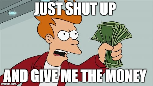 Shut Up And Take My Money Fry Meme | JUST SHUT UP AND GIVE ME THE MONEY | image tagged in memes,shut up and take my money fry | made w/ Imgflip meme maker