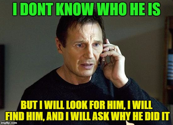I DONT KNOW WHO HE IS BUT I WILL LOOK FOR HIM, I WILL FIND HIM, AND I WILL ASK WHY HE DID IT | made w/ Imgflip meme maker