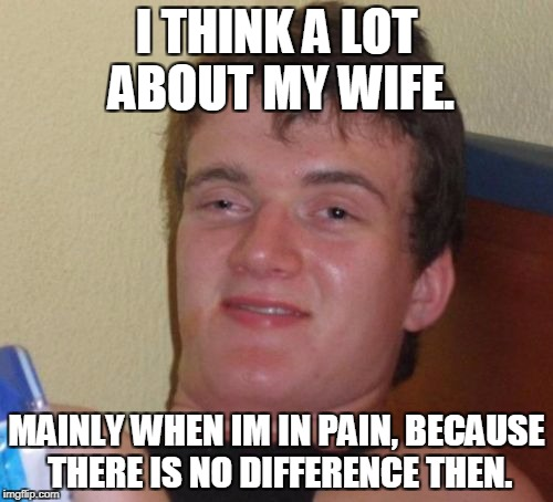 10 Guy Meme | I THINK A LOT ABOUT MY WIFE. MAINLY WHEN IM IN PAIN, BECAUSE THERE IS NO DIFFERENCE THEN. | image tagged in memes,10 guy | made w/ Imgflip meme maker