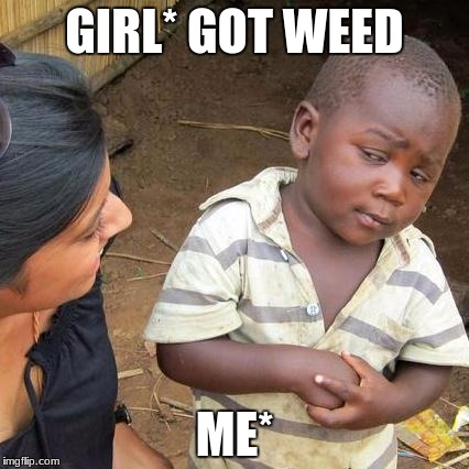 Third World Skeptical Kid Meme | GIRL* GOT WEED ME* | image tagged in memes,third world skeptical kid | made w/ Imgflip meme maker