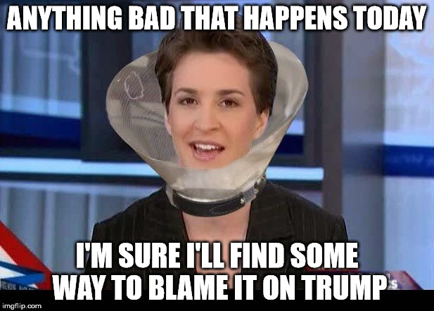 Blame Game | ANYTHING BAD THAT HAPPENS TODAY I'M SURE I'LL FIND SOME WAY TO BLAME IT ON TRUMP | image tagged in rachel maddow,memes,donald trump,blame | made w/ Imgflip meme maker