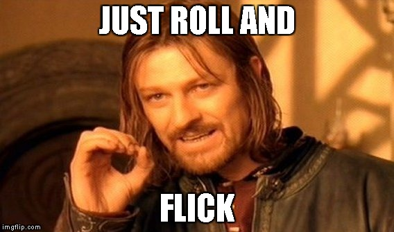 One Does Not Simply Meme | JUST ROLL AND FLICK | image tagged in memes,one does not simply | made w/ Imgflip meme maker